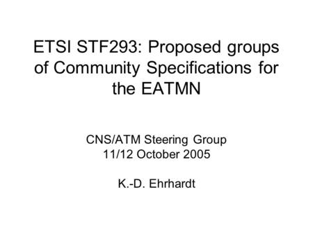 ETSI STF293: Proposed groups of Community Specifications for the EATMN CNS/ATM Steering Group 11/12 October 2005 K.-D. Ehrhardt.