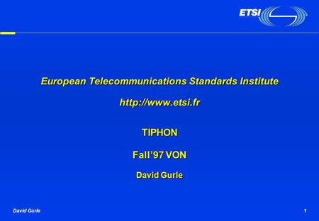 David Gurle1 European Telecommunications Standards Institute  TIPHON Fall'97 VON David Gurle.