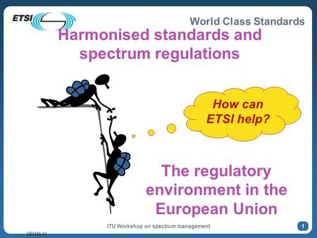 World Class Standards SEM26-01 ITU Workshop on spectrum management 1 How can ETSI help? The regulatory environment in the European Union Harmonised standards.