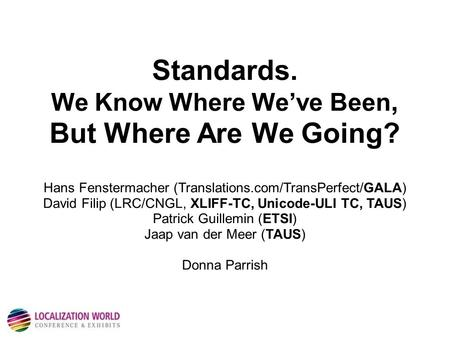 Standards. We Know Where We've Been, But Where Are We Going? Hans Fenstermacher (Translations.com/TransPerfect/GALA) David Filip (LRC/CNGL, XLIFF-TC, Unicode-ULI.