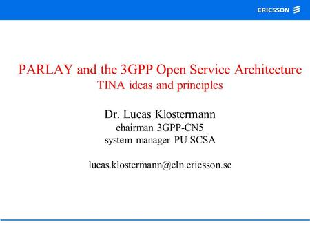 PARLAY and the 3GPP Open Service Architecture TINA ideas and principles Dr. Lucas Klostermann chairman 3GPP-CN5 system manager PU SCSA