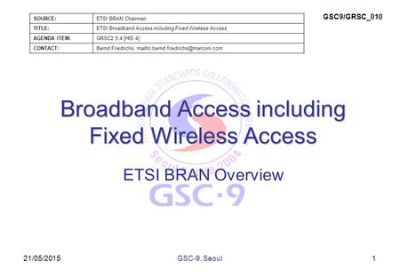 21/05/2015 Broadband Access including Fixed Wireless Access ETSI BRAN Overview 1GSC-9, Seoul SOURCE:ETSI BRAN Chairman TITLE:ETSI Broadband Access including.