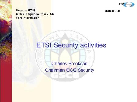 ETSI Security activities Charles Brookson Chairman OCG Security Source: ETSI GTSC-1 Agenda item 7.1.6 For: Information GSC-8 060.