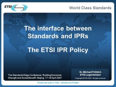Footer text (edit in View : Header and Footer) The interface between Standards and IPRs The ETSI IPR Policy Dr. Michael Fröhlich ETSI Legal Adviser Copyright.