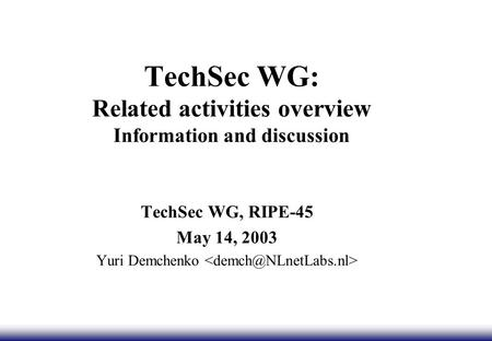TechSec WG: Related activities overview Information and discussion TechSec WG, RIPE-45 May 14, 2003 Yuri Demchenko.
