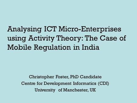 Analysing ICT Micro-Enterprises using Activity Theory: The Case of Mobile Regulation in India Christopher Foster, PhD Candidate Centre for Development.