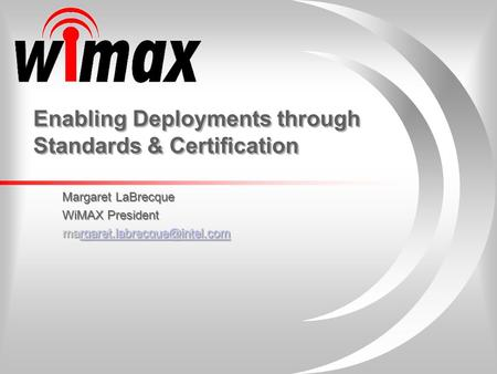 Enabling Deployments through Standards & Certification Margaret LaBrecque WiMAX President  Margaret.