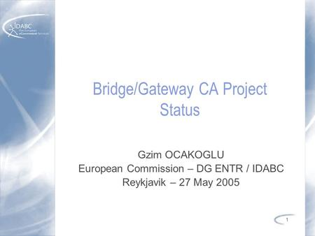 1 Bridge/Gateway CA Project Status Gzim OCAKOGLU European Commission – DG ENTR / IDABC Reykjavik – 27 May 2005.