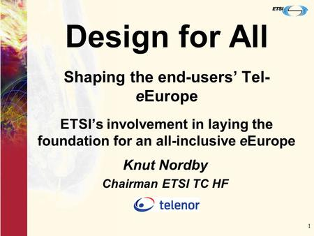 1 Design for All Shaping the end-users' Tel- eEurope ETSI's involvement in laying the foundation for an all-inclusive eEurope Knut Nordby Chairman ETSI.