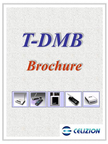 T-DMBT-DMB BrochureBrochure. Specifications  Specifications Frequency Range : BAND Ⅲ : 174 ∼ 245MHz IF Frequency : BAND Ⅲ : 850KHz Standard Support :