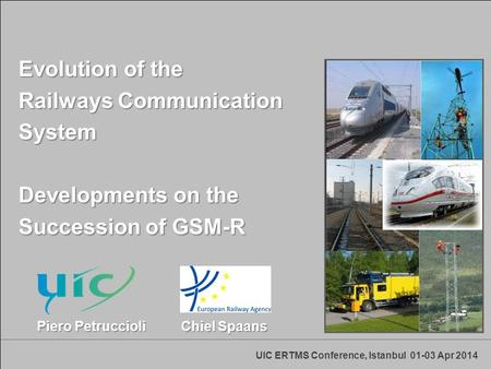 UIC ERTMS Conference, Istanbul 01-03 Apr 2014 Evolution of the Railways Communication System Developments on the Succession of GSM-R Piero Petruccioli.