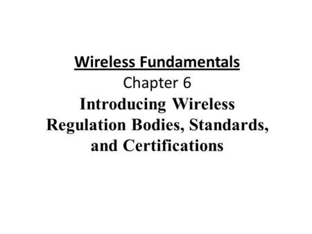 Wireless Fundamentals Chapter 6 Introducing Wireless Regulation Bodies, Standards, and Certifications.