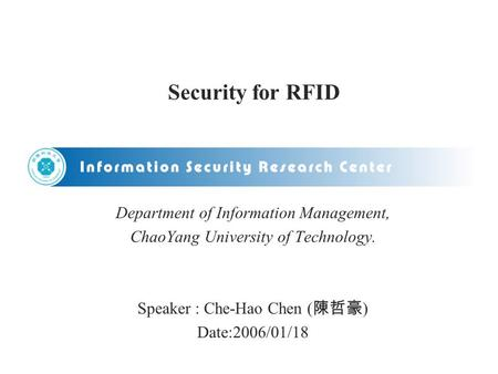 Security for RFID Department of Information Management, ChaoYang University of Technology. Speaker : Che-Hao Chen ( 陳哲豪 ) Date:2006/01/18.