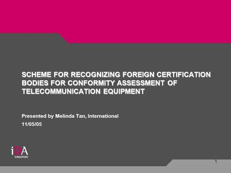 1 Presented by Melinda Tan, International 11/05/05 SCHEME FOR RECOGNIZING FOREIGN CERTIFICATION BODIES FOR CONFORMITY ASSESSMENT OF TELECOMMUNICATION EQUIPMENT.