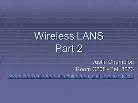 Wireless LANS Part 2 Justin Champion Room C208 - Tel: 3273 www.staffs.ac.uk/personal/engineering_and_technology/jjc1.
