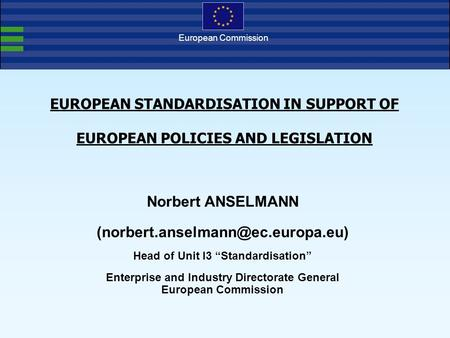 European Commission EUROPEAN STANDARDISATION IN SUPPORT OF EUROPEAN POLICIES AND LEGISLATION Norbert ANSELMANN Head of.