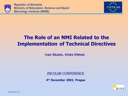 Www.mirs.si The Role of an NMI Related to the Implementation of Technical Directives Republic of Slovenia Ministry of Education, Science and Sport Metrology.