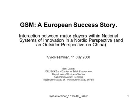Syros Seminar_1 11/7-08_Dalum1 GSM: A European Success Story. Interaction between major players within National Systems of Innovation in a Nordic Perspective.