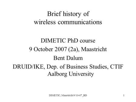 DIMETIC, Maastricht 9/10-07_BD1 Brief history of wireless communications DIMETIC PhD course 9 October 2007 (2a), Maastricht Bent Dalum DRUID/IKE, Dep.