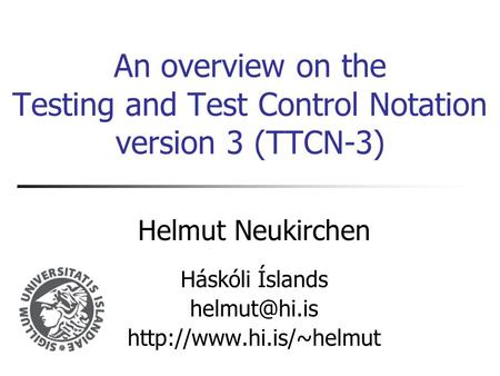 An overview on the Testing and Test Control Notation version 3 (TTCN-3) Helmut Neukirchen Háskóli Íslands