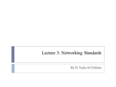 Lecture 3: Networking Standards By D. Najla Al-Nabhan.