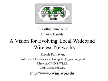 IIT Colloquium: NRC Ottawa, Canada A Vision for Evolving Local Wideband Wireless Networks Kaveh Pahlavan, Professor of Electrical and Computer Engineering.