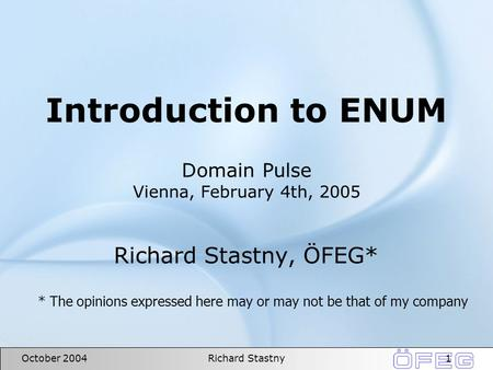 1October 2004Richard Stastny Introduction to ENUM Domain Pulse Vienna, February 4th, 2005 Richard Stastny, ÖFEG* * The opinions expressed here may or may.