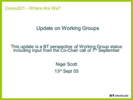 This update is a BT perspective of Working Group status including input from the Co-Chair call of 7 th September Nigel Scott 13 th Sept 05 Consult21 -