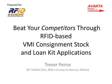 Beat Your Competitors Through RFID-based VMI Consignment Stock and Loan Kit Applications Trevor Peirce 30 th MARCH 2011, RFID in Europe Conference, PRAGUE.