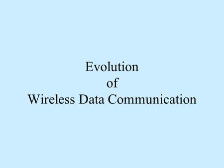 Evolution of Wireless Data Communication. Market sectors in Wireless Applications Voice oriented market Evolved around wireless connections to PSTN a.Local.