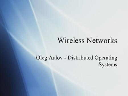 Wireless Networks Oleg Aulov - Distributed Operating Systems.