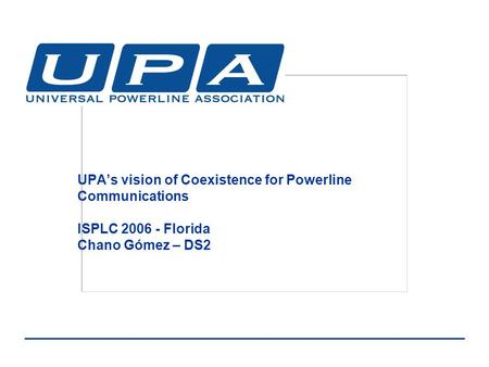 UPA's vision of Coexistence for Powerline Communications ISPLC 2006 - Florida Chano Gómez – DS2.