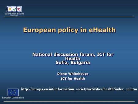 European policy in eHealth National discussion forum, ICT for Health Sofia, Bulgaria Diane Whitehouse ICT for Health National discussion forum, ICT for.