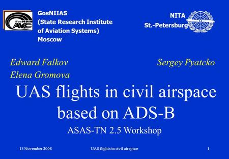 13 November 2008UAS flights in civil airspace1 GosNIIAS (State Research Institute of Aviation Systems) Moscow Edward Falkov Sergey Pyatcko Elena Gromova.