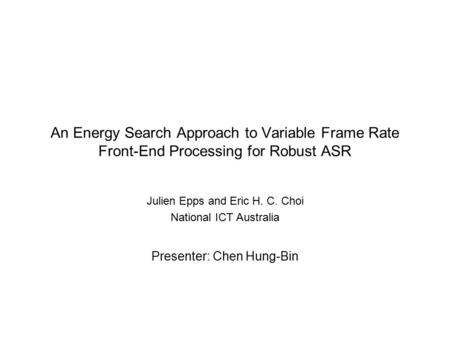 An Energy Search Approach to Variable Frame Rate Front-End Processing for Robust ASR Julien Epps and Eric H. C. Choi National ICT Australia Presenter: