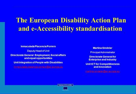 The European Disability Action Plan and e-Accessibility standardisation Inmaculada Placencia Porrero Deputy Head of Unit Directorate General Employment,
