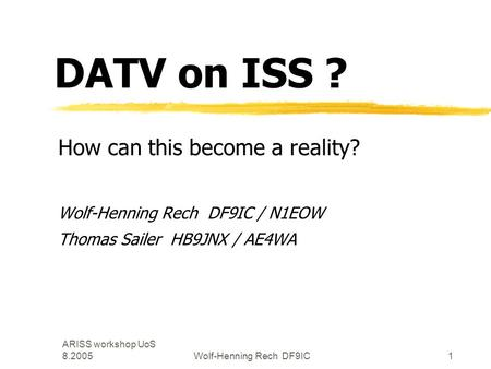 ARISS workshop UoS 8.2005Wolf-Henning Rech DF9IC1 DATV on ISS ? How can this become a reality? Wolf-Henning Rech DF9IC / N1EOW Thomas Sailer HB9JNX / AE4WA.