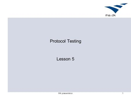 IHA præsentation1 Protocol Testing Lesson 5. IHA præsentation2 Outline for today Guidelines for testing protocols TTCN – A Standard Language For Testing.