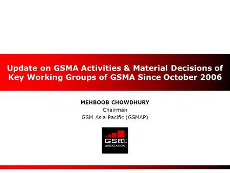 MEHBOOB CHOWDHURY Chairman GSM Asia Pacific (GSMAP) Update on GSMA Activities & Material Decisions of Key Working Groups of GSMA Since October 2006.