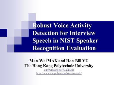Robust Voice Activity Detection for Interview Speech in NIST Speaker Recognition Evaluation Man-Wai MAK and Hon-Bill YU The Hong Kong Polytechnic University.