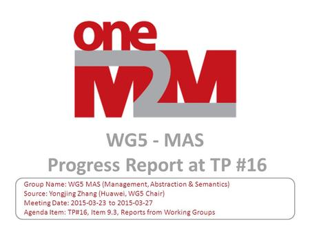 WG5 - MAS Progress Report at TP #16 Group Name: WG5 MAS (Management, Abstraction & Semantics) Source: Yongjing Zhang (Huawei, WG5 Chair) Meeting Date: