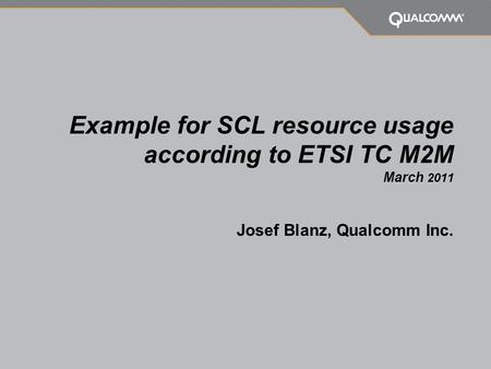 Example for SCL resource usage according to ETSI TC M2M March 2011 Josef Blanz, Qualcomm Inc.