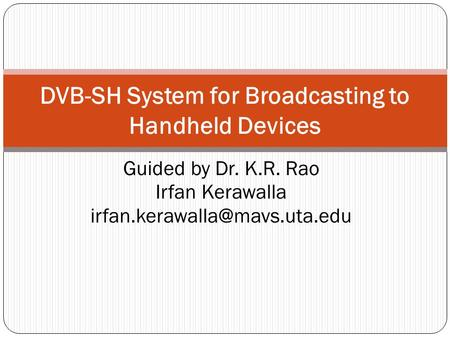 Guided by Dr. K.R. Rao Irfan Kerawalla DVB-SH System for Broadcasting to Handheld Devices.