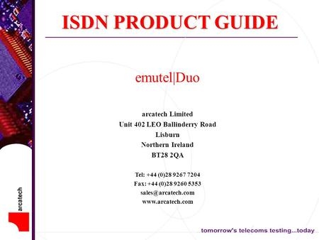 ISDN PRODUCT GUIDE emutel|Duo arcatech Limited Unit 402 LEO Ballinderry Road Lisburn Northern Ireland BT28 2QA Tel: +44 (0)28 9267 7204 Fax: +44 (0)28.