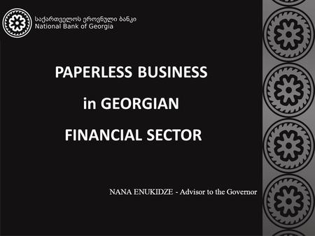 PAPERLESS BUSINESS in GEORGIAN FINANCIAL SECTOR NANA ENUKIDZE - Advisor to the Governor.