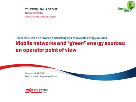 "Panel discussion on ""Green networking and renewable energy sources"" Mobile networks and ""green"" energy sources: an operator point of view TELECOM ITALIA."