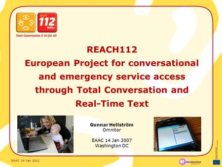 EAAC 14 Jan 2011 REACH112 European Project for conversational and emergency service access through Total Conversation and Real-Time Text Gunnar Hellström.