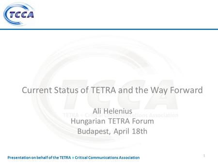 Presentation on behalf of the TETRA + Critical Communications Association Current Status of TETRA and the Way Forward Ali Helenius Hungarian TETRA Forum.