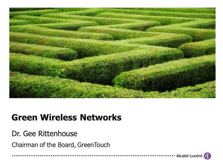 Dr. Gee Rittenhouse Chairman of the Board, GreenTouch Green Wireless Networks.