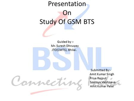 Presentation On Study Of GSM BTS Guided by :- Mr. Suresh Dhruwey JTO(CMTS), Bhilai. Submitted By:- Amit Kumar Singh Priya Rajput Soumya Vaishnava Amit.